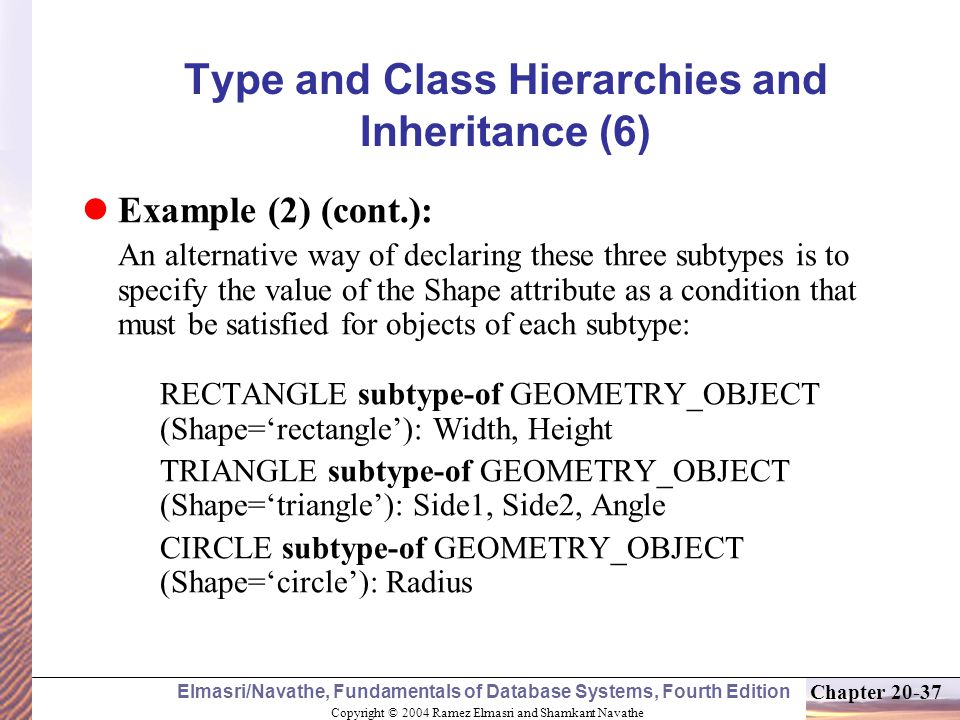 Copyright © 2004 Ramez Elmasri and Shamkant Navathe Elmasri/Navathe, Fundamentals of Database Systems, Fourth Edition Chapter Type and Class Hierarchies and Inheritance (6) Example (2) (cont.): An alternative way of declaring these three subtypes is to specify the value of the Shape attribute as a condition that must be satisfied for objects of each subtype: RECTANGLE subtype-of GEOMETRY_OBJECT (Shape='rectangle'): Width, Height TRIANGLE subtype-of GEOMETRY_OBJECT (Shape='triangle'): Side1, Side2, Angle CIRCLE subtype-of GEOMETRY_OBJECT (Shape='circle'): Radius