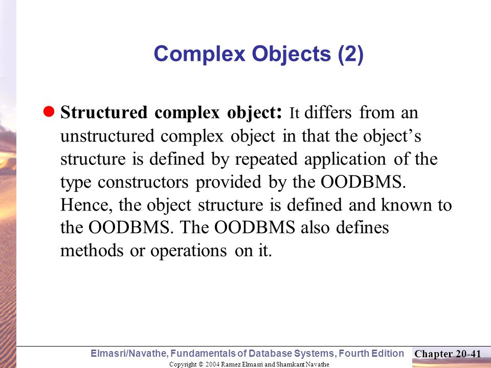 Copyright © 2004 Ramez Elmasri and Shamkant Navathe Elmasri/Navathe, Fundamentals of Database Systems, Fourth Edition Chapter Complex Objects (2) Structured complex object : It differs from an unstructured complex object in that the object's structure is defined by repeated application of the type constructors provided by the OODBMS.