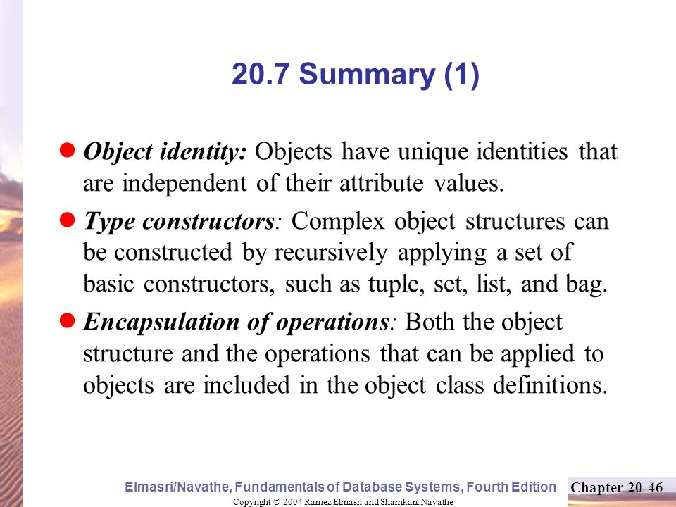 Copyright © 2004 Ramez Elmasri and Shamkant Navathe Elmasri/Navathe, Fundamentals of Database Systems, Fourth Edition Chapter Summary (1) Object identity: Objects have unique identities that are independent of their attribute values.