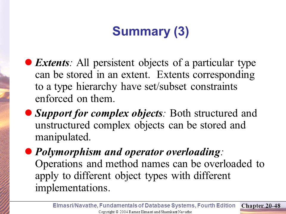 Copyright © 2004 Ramez Elmasri and Shamkant Navathe Elmasri/Navathe, Fundamentals of Database Systems, Fourth Edition Chapter Summary (3) Extents: All persistent objects of a particular type can be stored in an extent.