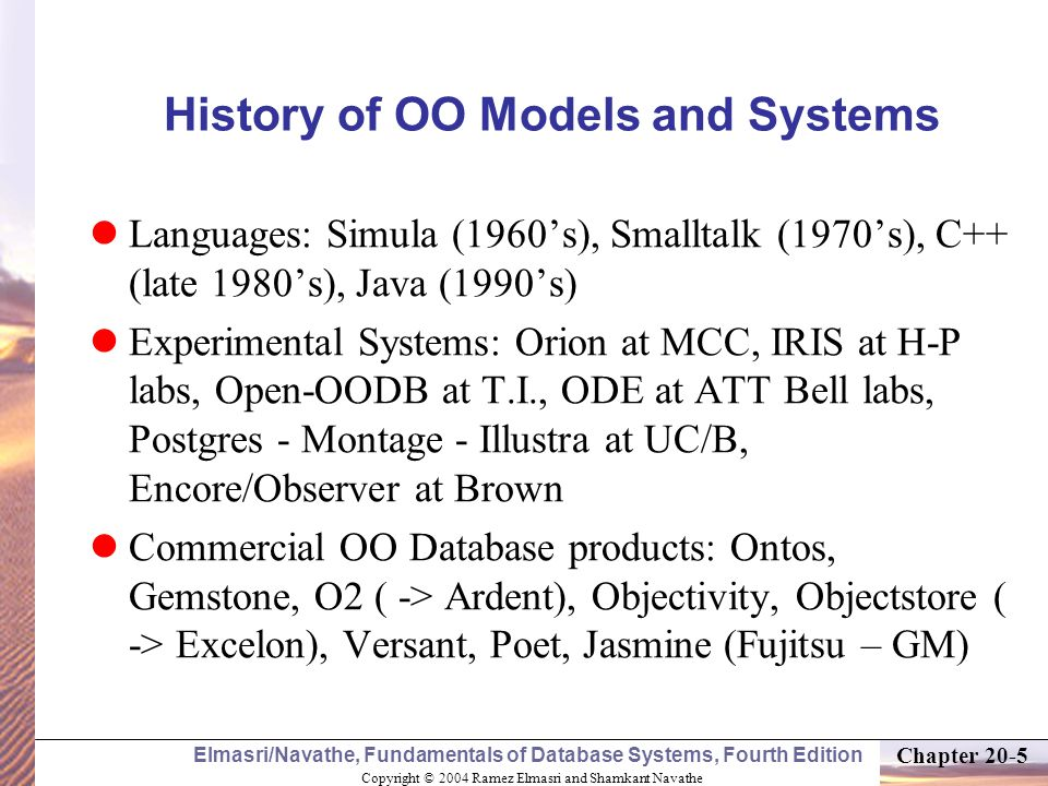 Copyright © 2004 Ramez Elmasri and Shamkant Navathe Elmasri/Navathe, Fundamentals of Database Systems, Fourth Edition Chapter 20-5 History of OO Models and Systems Languages: Simula (1960's), Smalltalk (1970's), C++ (late 1980's), Java (1990's) Experimental Systems: Orion at MCC, IRIS at H-P labs, Open-OODB at T.I., ODE at ATT Bell labs, Postgres - Montage - Illustra at UC/B, Encore/Observer at Brown Commercial OO Database products: Ontos, Gemstone, O2 ( -> Ardent), Objectivity, Objectstore ( -> Excelon), Versant, Poet, Jasmine (Fujitsu – GM)