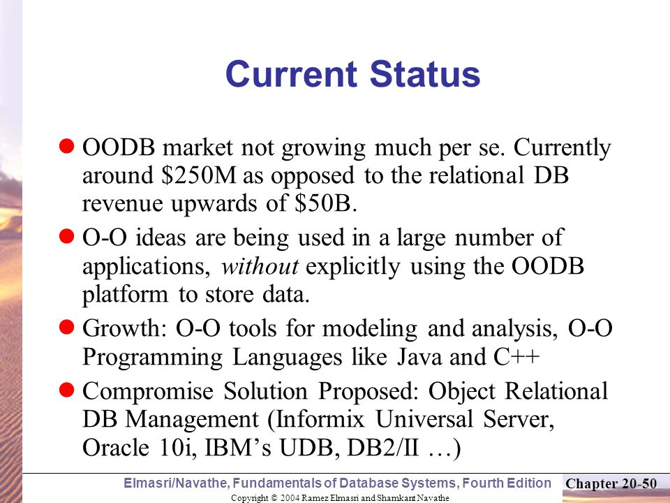 Copyright © 2004 Ramez Elmasri and Shamkant Navathe Elmasri/Navathe, Fundamentals of Database Systems, Fourth Edition Chapter Current Status OODB market not growing much per se.