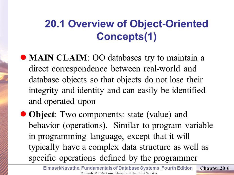 Copyright © 2004 Ramez Elmasri and Shamkant Navathe Elmasri/Navathe, Fundamentals of Database Systems, Fourth Edition Chapter Overview of Object-Oriented Concepts(1) MAIN CLAIM: OO databases try to maintain a direct correspondence between real-world and database objects so that objects do not lose their integrity and identity and can easily be identified and operated upon Object: Two components: state (value) and behavior (operations).