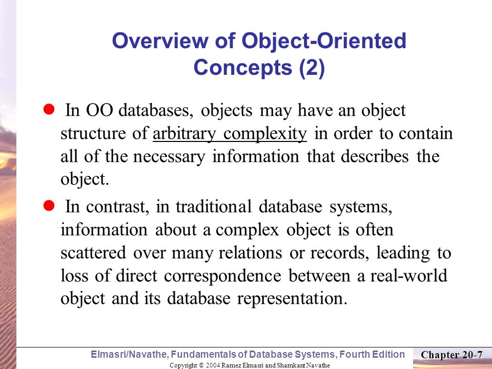 Copyright © 2004 Ramez Elmasri and Shamkant Navathe Elmasri/Navathe, Fundamentals of Database Systems, Fourth Edition Chapter 20-7 Overview of Object-Oriented Concepts (2) In OO databases, objects may have an object structure of arbitrary complexity in order to contain all of the necessary information that describes the object.