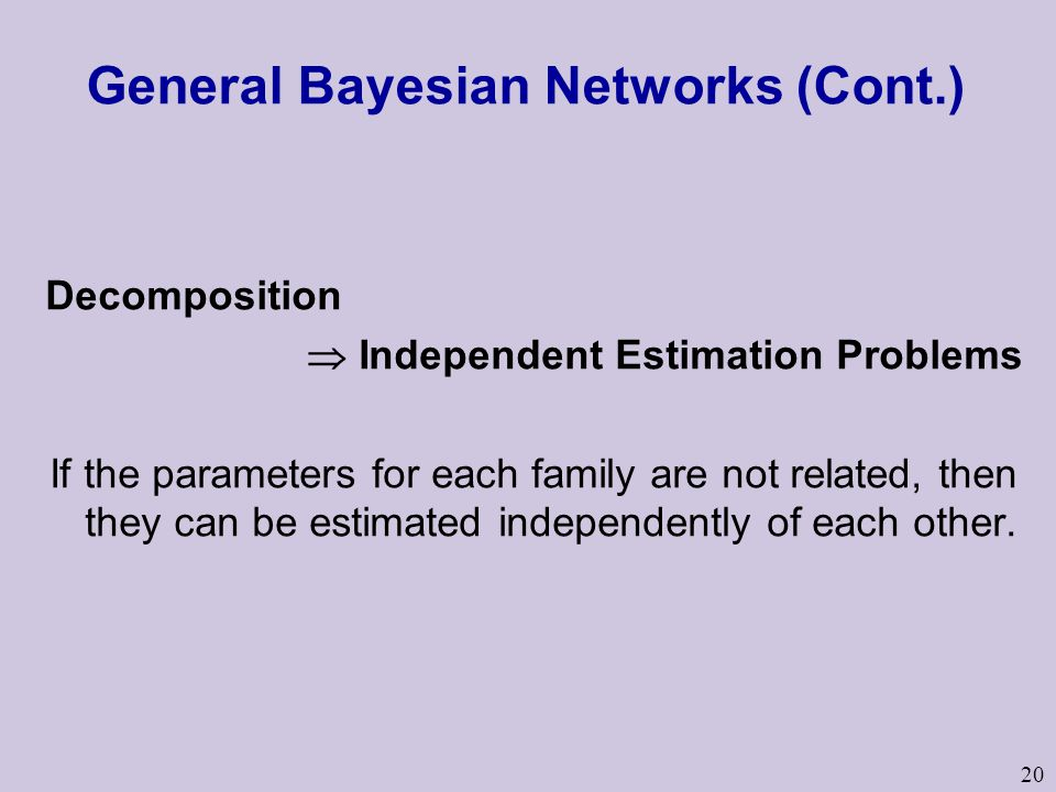 20 General Bayesian Networks (Cont.) Decomposition  Independent Estimation Problems If the parameters for each family are not related, then they can be estimated independently of each other.