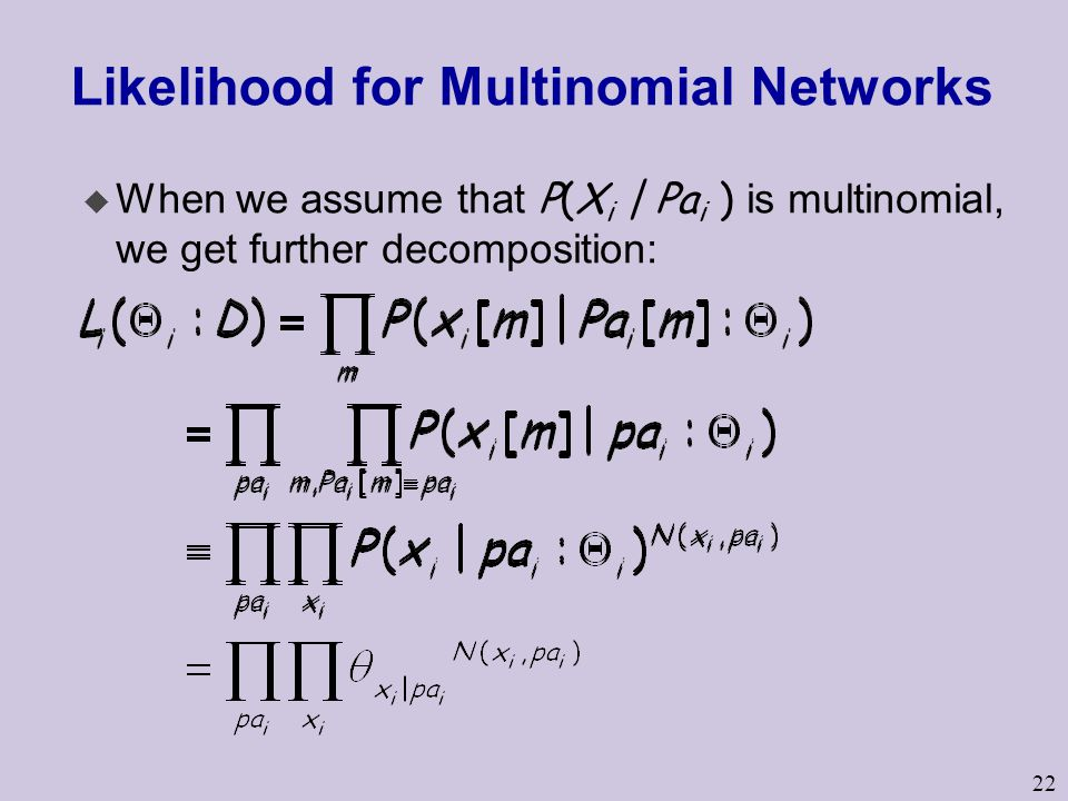 22 Likelihood for Multinomial Networks  When we assume that P(X i | Pa i ) is multinomial, we get further decomposition: