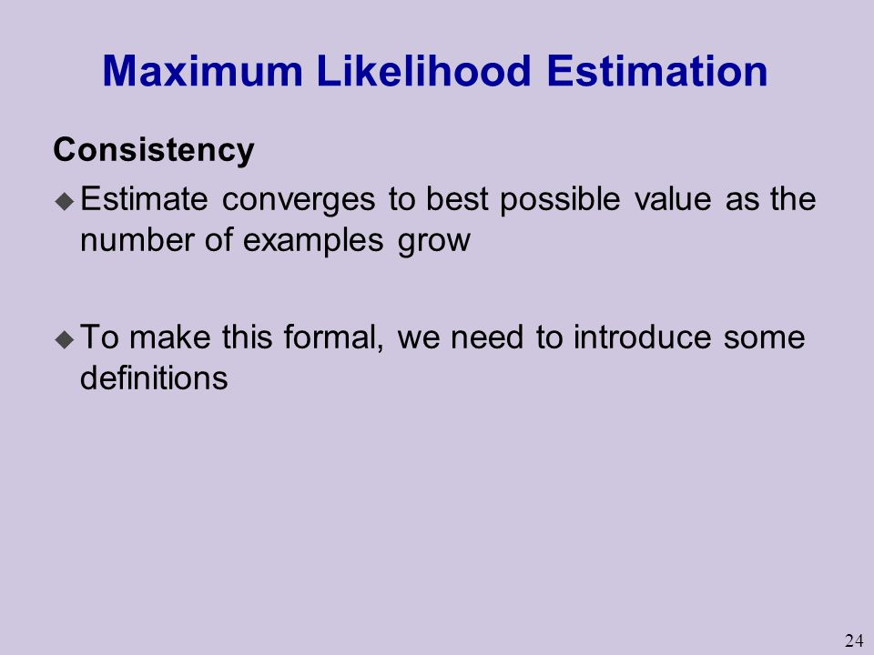 24 Maximum Likelihood Estimation Consistency u Estimate converges to best possible value as the number of examples grow u To make this formal, we need to introduce some definitions