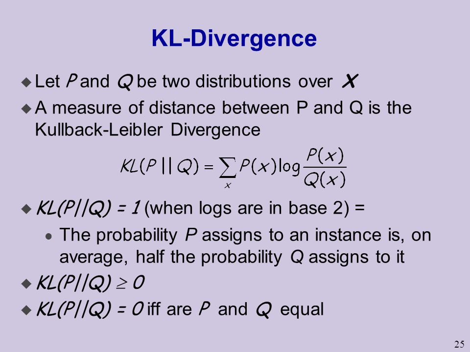 25 KL-Divergence  Let P and Q be two distributions over X u A measure of distance between P and Q is the Kullback-Leibler Divergence  KL(P||Q) = 1 (when logs are in base 2) = l The probability P assigns to an instance is, on average, half the probability Q assigns to it u KL(P||Q)  0  KL(P||Q) = 0 iff are P and Q equal
