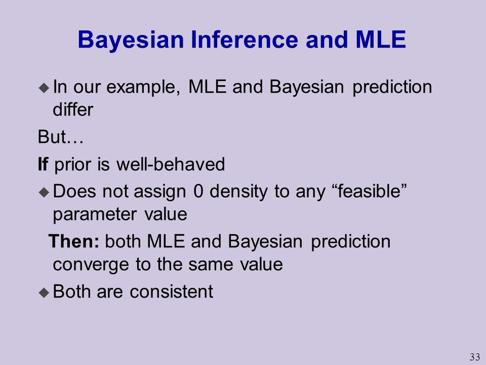 33 Bayesian Inference and MLE u In our example, MLE and Bayesian prediction differ But… If prior is well-behaved u Does not assign 0 density to any feasible parameter value Then: both MLE and Bayesian prediction converge to the same value u Both are consistent