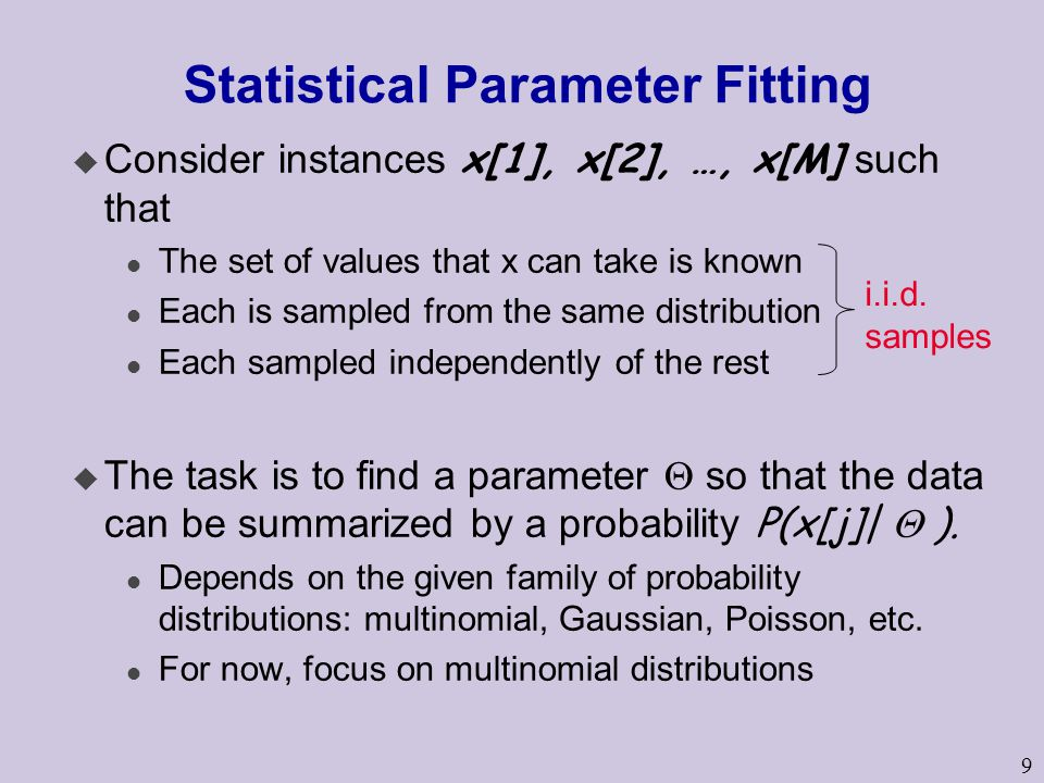 9 Statistical Parameter Fitting  Consider instances x[1], x[2], …, x[M] such that l The set of values that x can take is known l Each is sampled from the same distribution l Each sampled independently of the rest  The task is to find a parameter  so that the data can be summarized by a probability P(x[j]|  ).