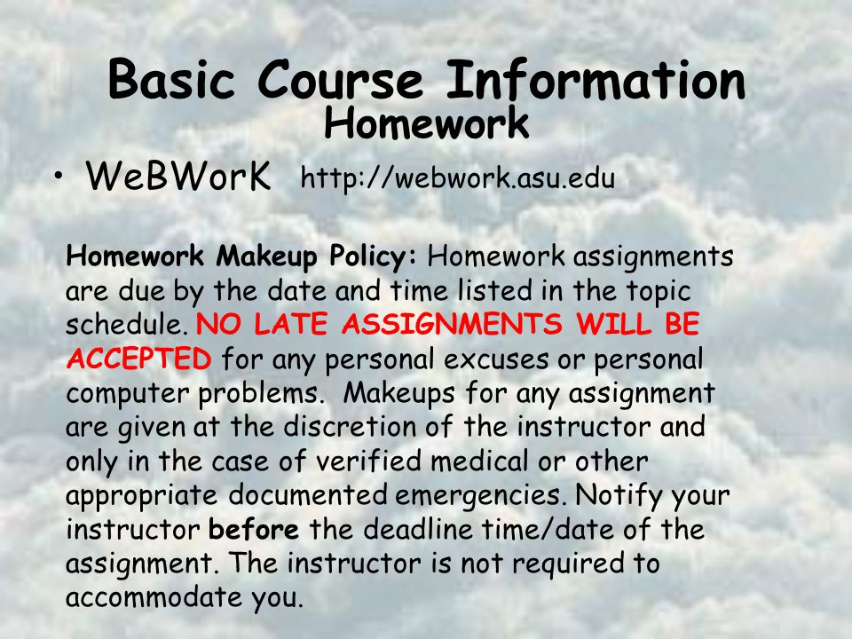 Basic Course Information WeBWorK   Homework Homework Makeup Policy: Homework assignments are due by the date and time listed in the topic schedule.