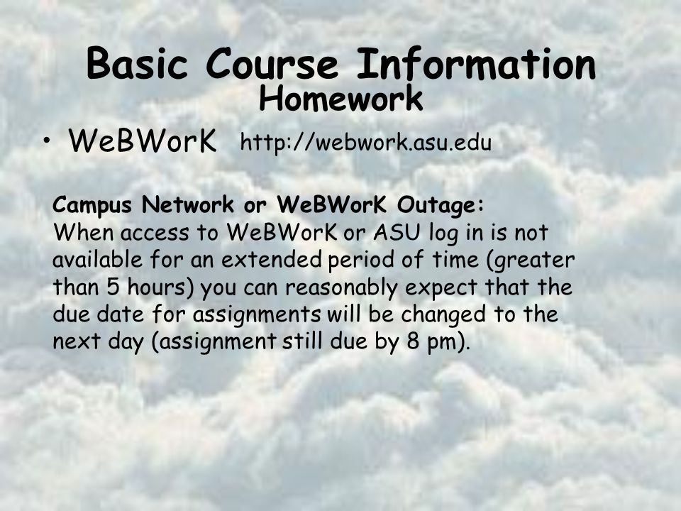Basic Course Information WeBWorK   Homework Campus Network or WeBWorK Outage: When access to WeBWorK or ASU log in is not available for an extended period of time (greater than 5 hours) you can reasonably expect that the due date for assignments will be changed to the next day (assignment still due by 8 pm).