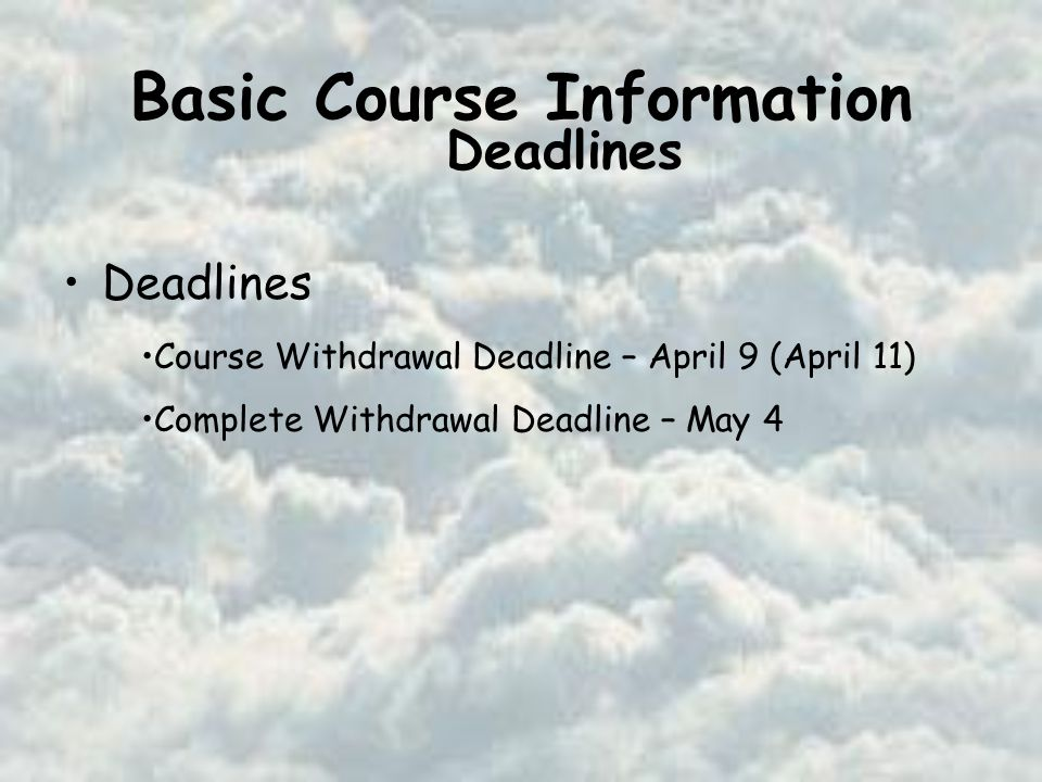 Basic Course Information Deadlines Course Withdrawal Deadline – April 9 (April 11) Complete Withdrawal Deadline – May 4 Deadlines