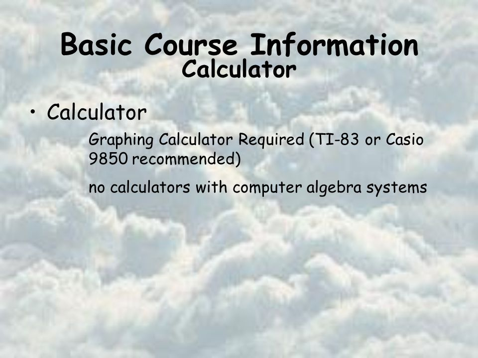 Basic Course Information Calculator Graphing Calculator Required (TI-83 or Casio 9850 recommended) no calculators with computer algebra systems Calculator