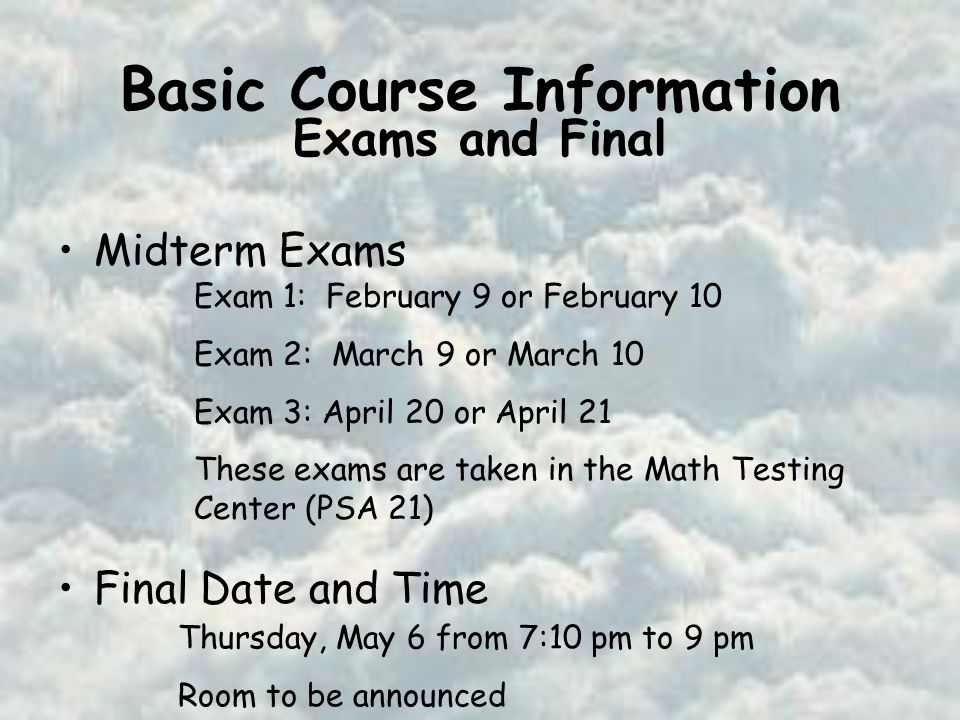 Basic Course Information Midterm Exams Final Date and Time Exam 1: February 9 or February 10 Exam 2: March 9 or March 10 Exam 3: April 20 or April 21 These exams are taken in the Math Testing Center (PSA 21) Thursday, May 6 from 7:10 pm to 9 pm Room to be announced Exams and Final