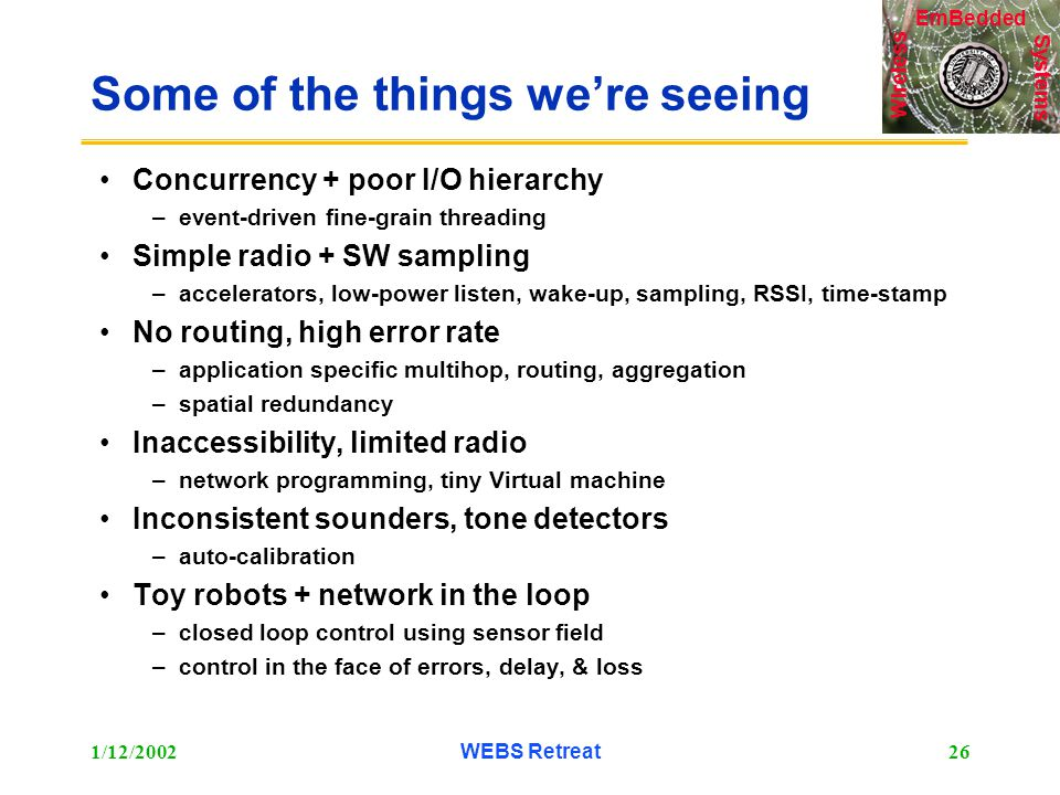Systems Wireless EmBedded 1/12/2002WEBS Retreat26 Some of the things we're seeing Concurrency + poor I/O hierarchy –event-driven fine-grain threading Simple radio + SW sampling –accelerators, low-power listen, wake-up, sampling, RSSI, time-stamp No routing, high error rate –application specific multihop, routing, aggregation –spatial redundancy Inaccessibility, limited radio –network programming, tiny Virtual machine Inconsistent sounders, tone detectors –auto-calibration Toy robots + network in the loop –closed loop control using sensor field –control in the face of errors, delay, & loss