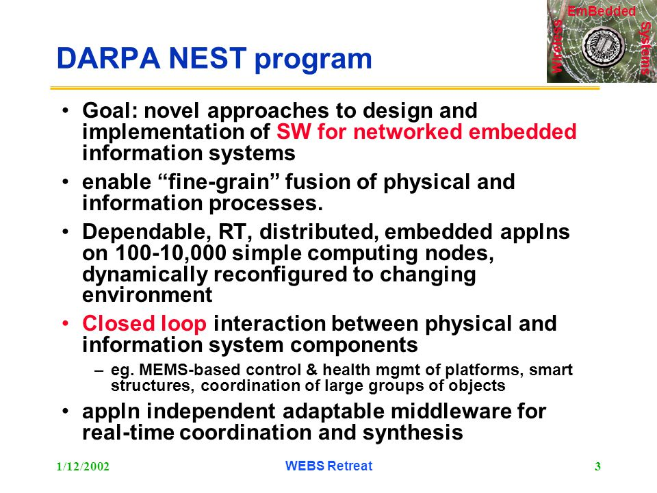 Systems Wireless EmBedded 1/12/2002WEBS Retreat3 DARPA NEST program Goal: novel approaches to design and implementation of SW for networked embedded information systems enable fine-grain fusion of physical and information processes.