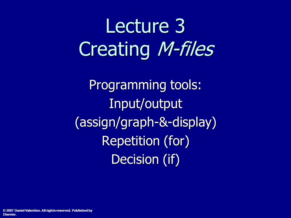 Lecture 3 Creating M-files Programming tools: Input/output(assign/graph-&-display) Repetition (for) Decision (if) © 2007 Daniel Valentine.
