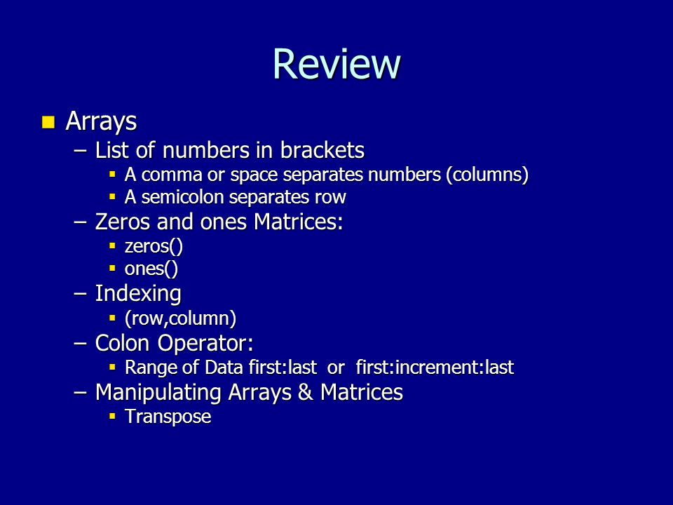 Review Arrays Arrays –List of numbers in brackets  A comma or space separates numbers (columns)  A semicolon separates row –Zeros and ones Matrices:  zeros()  ones() –Indexing  (row,column) –Colon Operator:  Range of Data first:last or first:increment:last –Manipulating Arrays & Matrices  Transpose