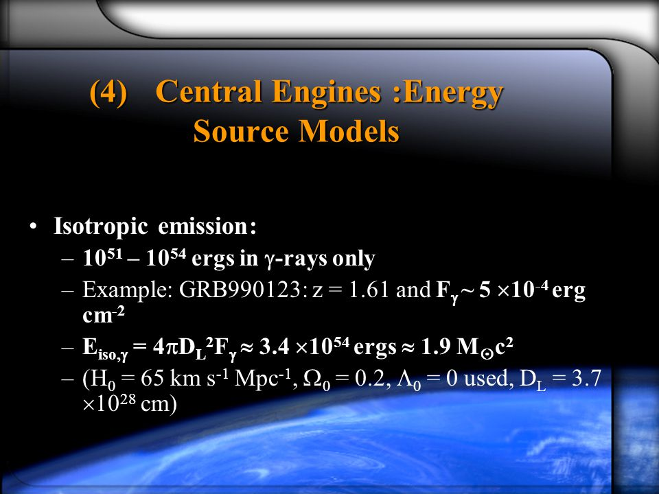 (4)Central Engines :Energy Source Models Isotropic emission: –10 51 – ergs in  -rays only –Example: GRB990123: z = 1.61 and F  ~ 5  erg cm -2 –E iso,  = 4  D L 2 F   3.4  ergs  1.9 M  c 2 –(H 0 = 65 km s -1 Mpc -1,  0 = 0.2,  0 = 0 used, D L = 3.7  cm)