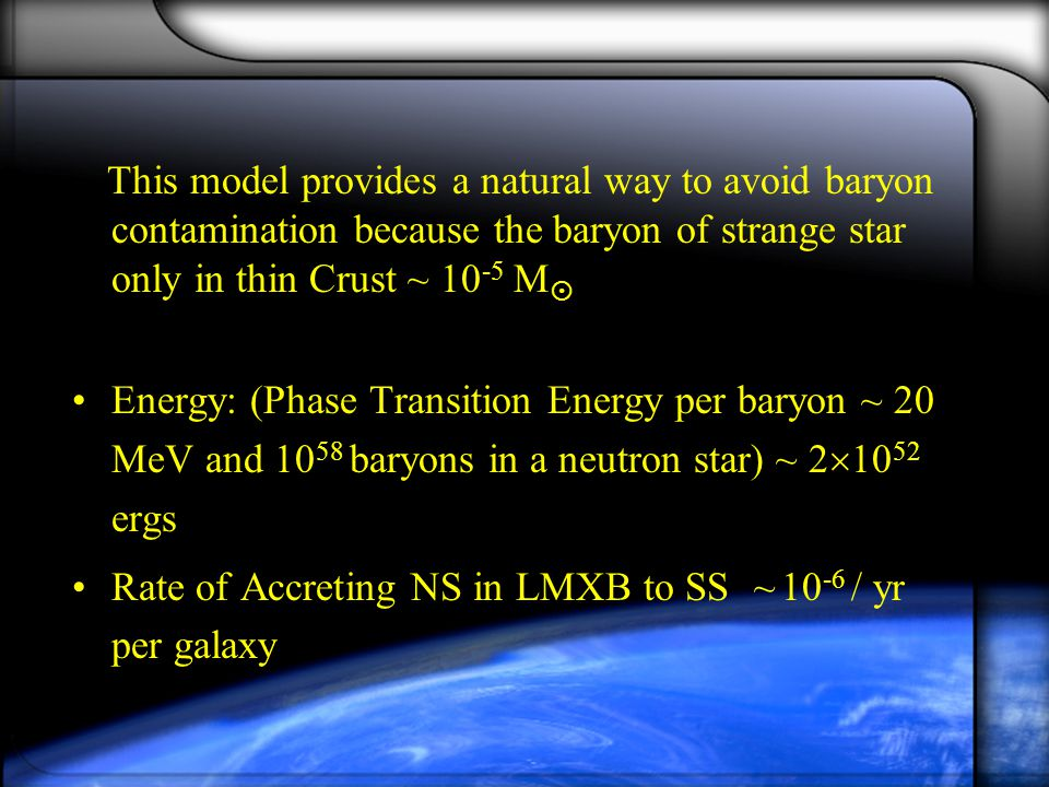 This model provides a natural way to avoid baryon contamination because the baryon of strange star only in thin Crust ~ M  Energy: (Phase Transition Energy per baryon ~ 20 MeV and baryons in a neutron star) ~ 2  ergs Rate of Accreting NS in LMXB to SS~10 -6 / yr per galaxy