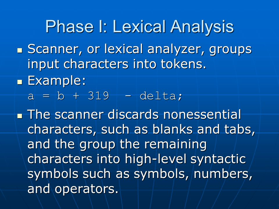Phase I: Lexical Analysis Scanner, or lexical analyzer, groups input characters into tokens.