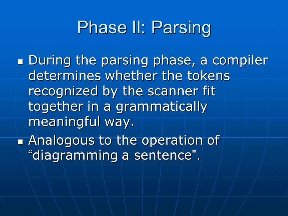 Phase II: Parsing During the parsing phase, a compiler determines whether the tokens recognized by the scanner fit together in a grammatically meaningful way.