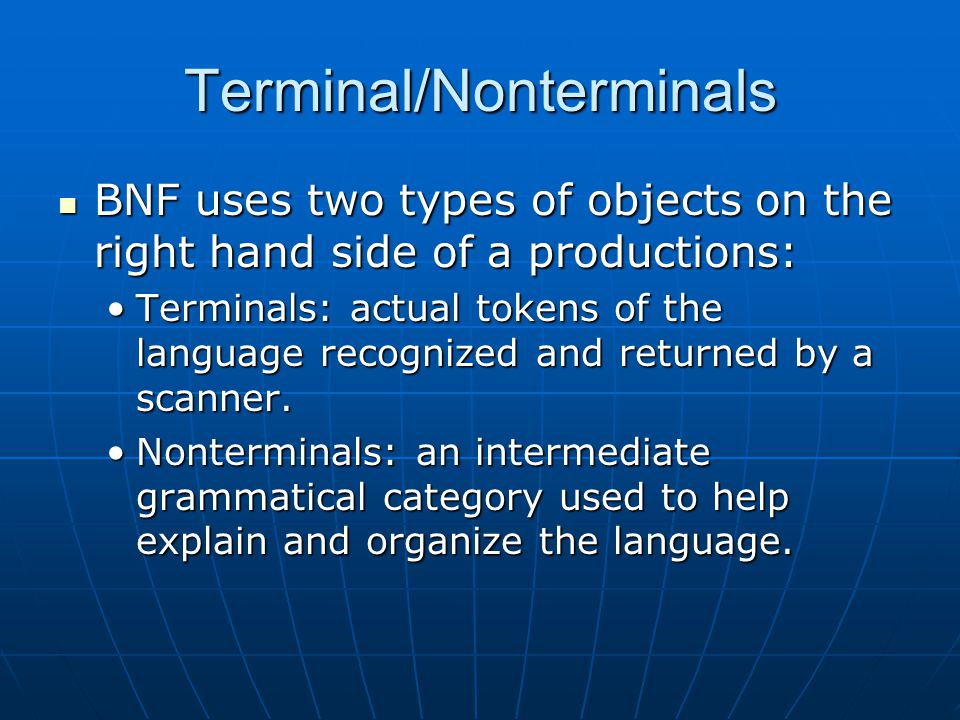 Terminal/Nonterminals BNF uses two types of objects on the right hand side of a productions: BNF uses two types of objects on the right hand side of a productions: Terminals: actual tokens of the language recognized and returned by a scanner.Terminals: actual tokens of the language recognized and returned by a scanner.
