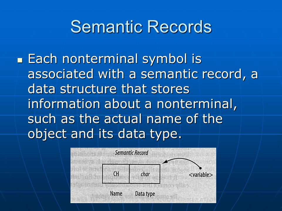 Semantic Records Each nonterminal symbol is associated with a semantic record, a data structure that stores information about a nonterminal, such as the actual name of the object and its data type.