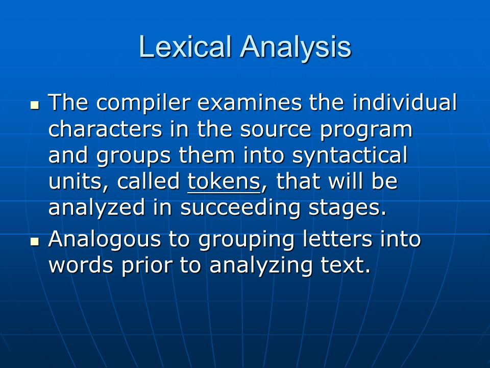 Lexical Analysis The compiler examines the individual characters in the source program and groups them into syntactical units, called tokens, that will be analyzed in succeeding stages.