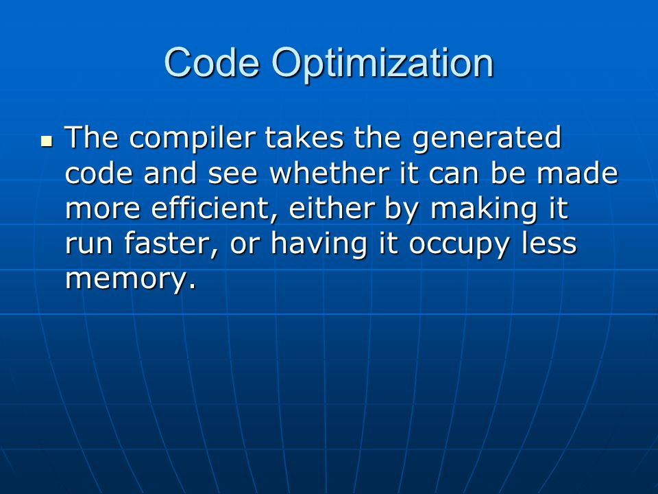 Code Optimization The compiler takes the generated code and see whether it can be made more efficient, either by making it run faster, or having it occupy less memory.