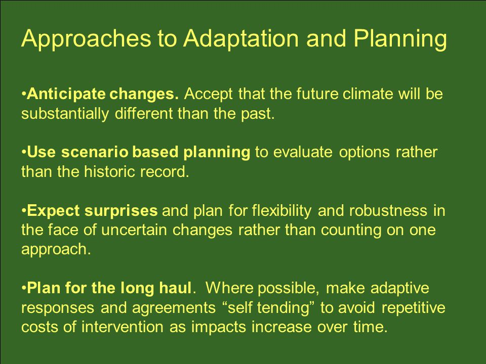 Anticipate changes. Accept that the future climate will be substantially different than the past.