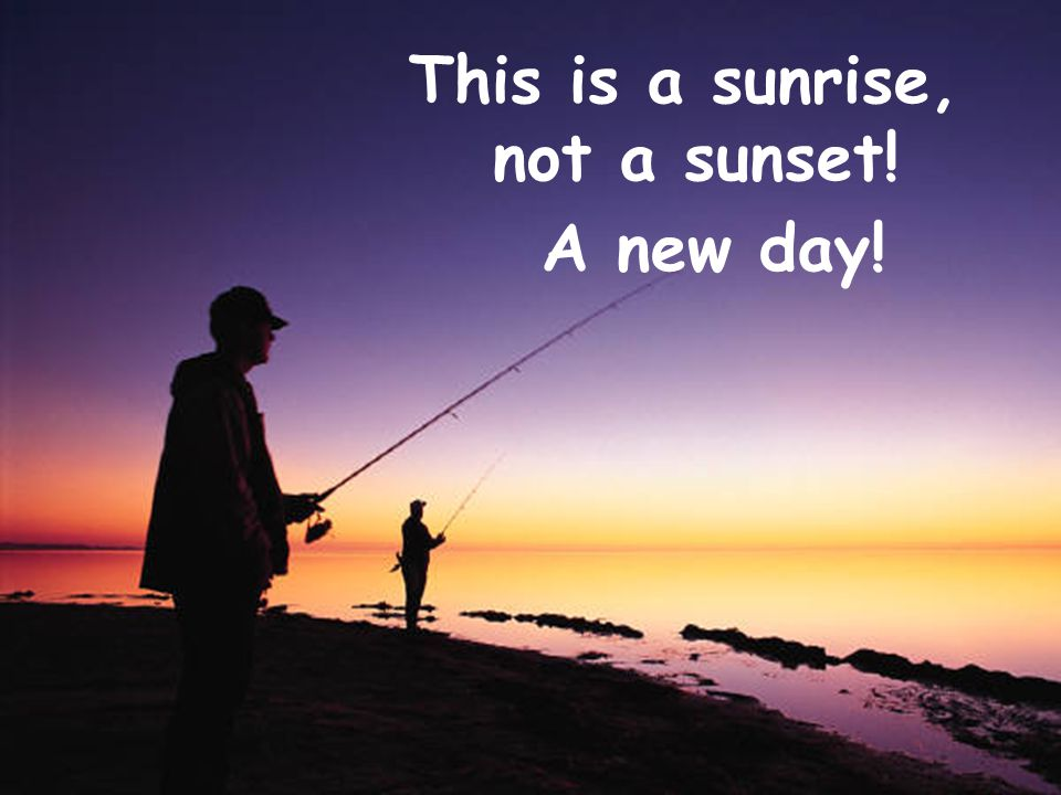 This is a sunrise, not a sunset! A new day!