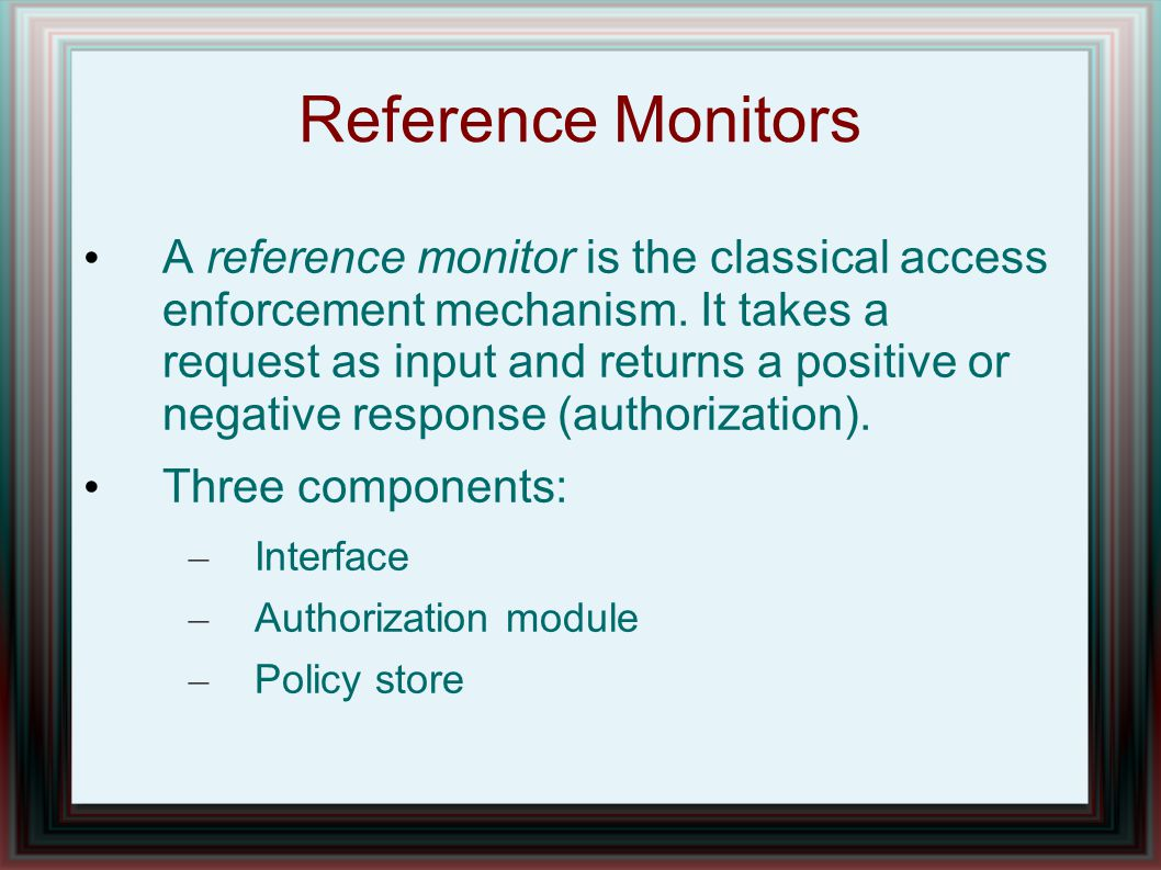 Reference Monitors A reference monitor is the classical access enforcement mechanism.