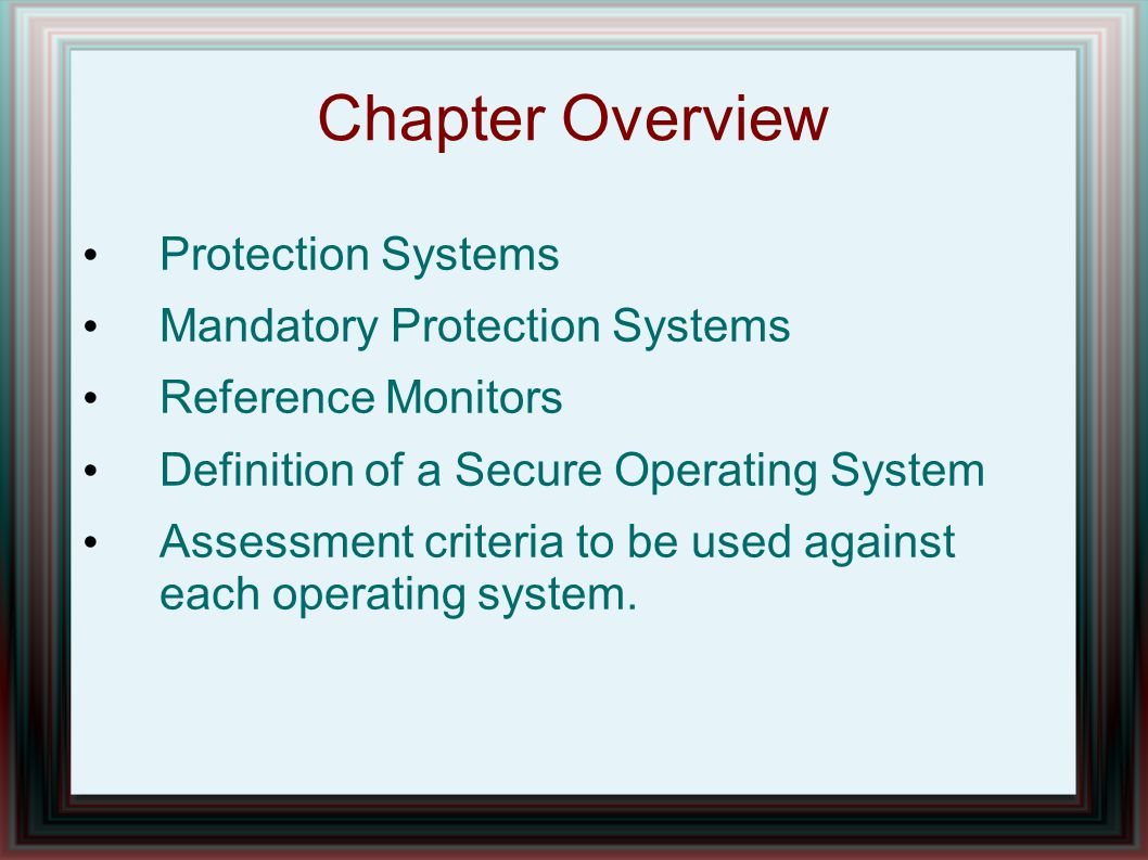 Chapter Overview Protection Systems Mandatory Protection Systems Reference Monitors Definition of a Secure Operating System Assessment criteria to be used against each operating system.