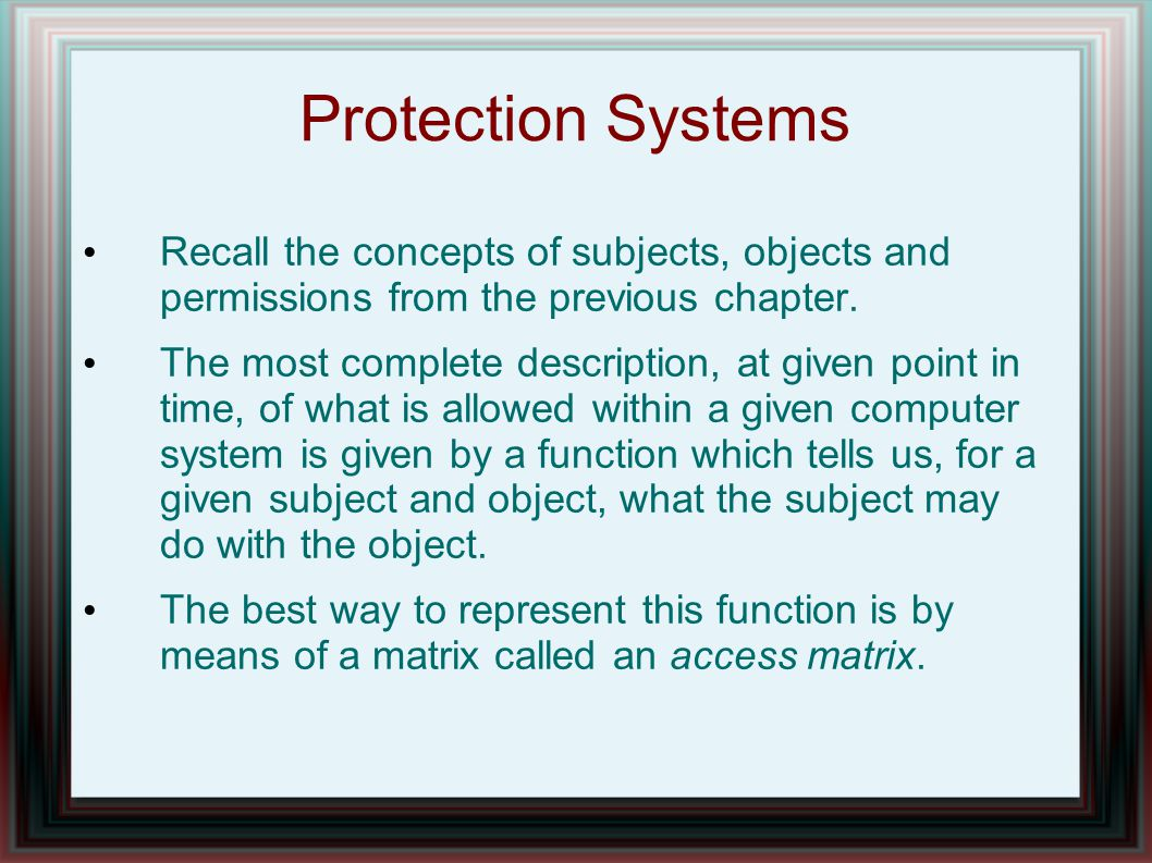 Protection Systems Recall the concepts of subjects, objects and permissions from the previous chapter.