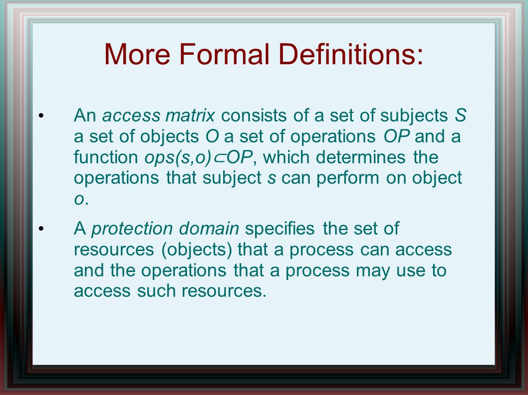 More Formal Definitions: An access matrix consists of a set of subjects S a set of objects O a set of operations OP and a function ops(s,o) ⊂ OP, which determines the operations that subject s can perform on object o.