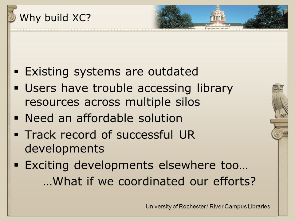 University of Rochester / River Campus Libraries Why build XC.