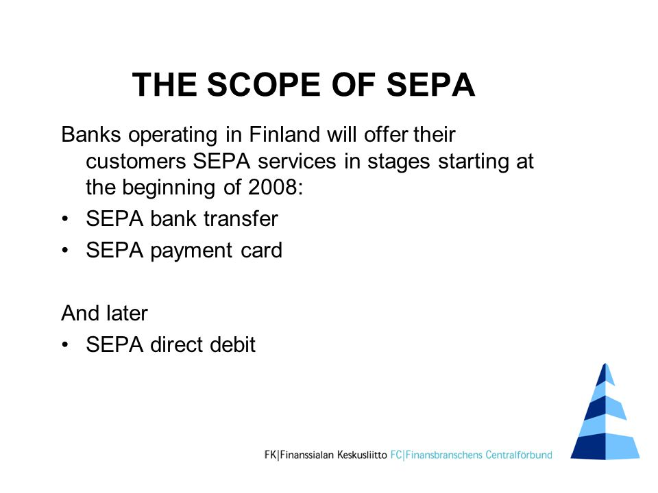 THE SCOPE OF SEPA Banks operating in Finland will offer their customers SEPA services in stages starting at the beginning of 2008: SEPA bank transfer SEPA payment card And later SEPA direct debit