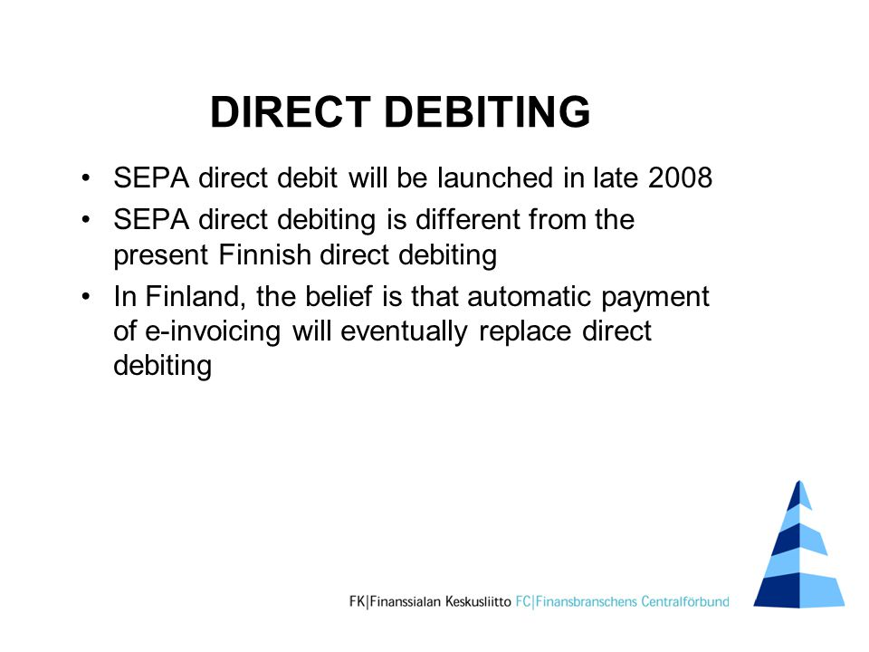 DIRECT DEBITING SEPA direct debit will be launched in late 2008 SEPA direct debiting is different from the present Finnish direct debiting In Finland, the belief is that automatic payment of e-invoicing will eventually replace direct debiting