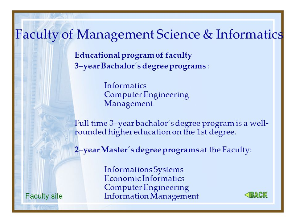 Faculty of Management Science & Informatics Educational program of faculty 3–year Bachalor´s degree programs : Informatics Computer Engineering Management Full time 3–year bachalor´s degree program is a well- rounded higher education on the 1st degree.