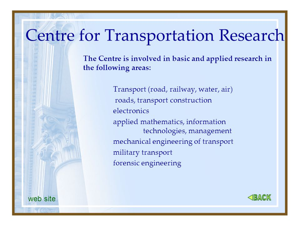 Centre for Transportation Research The Centre is involved in basic and applied research in the following areas: Transport (road, railway, water, air) roads, transport construction electronics applied mathematics, information technologies, management mechanical engineering of transport military transport forensic engineering web site