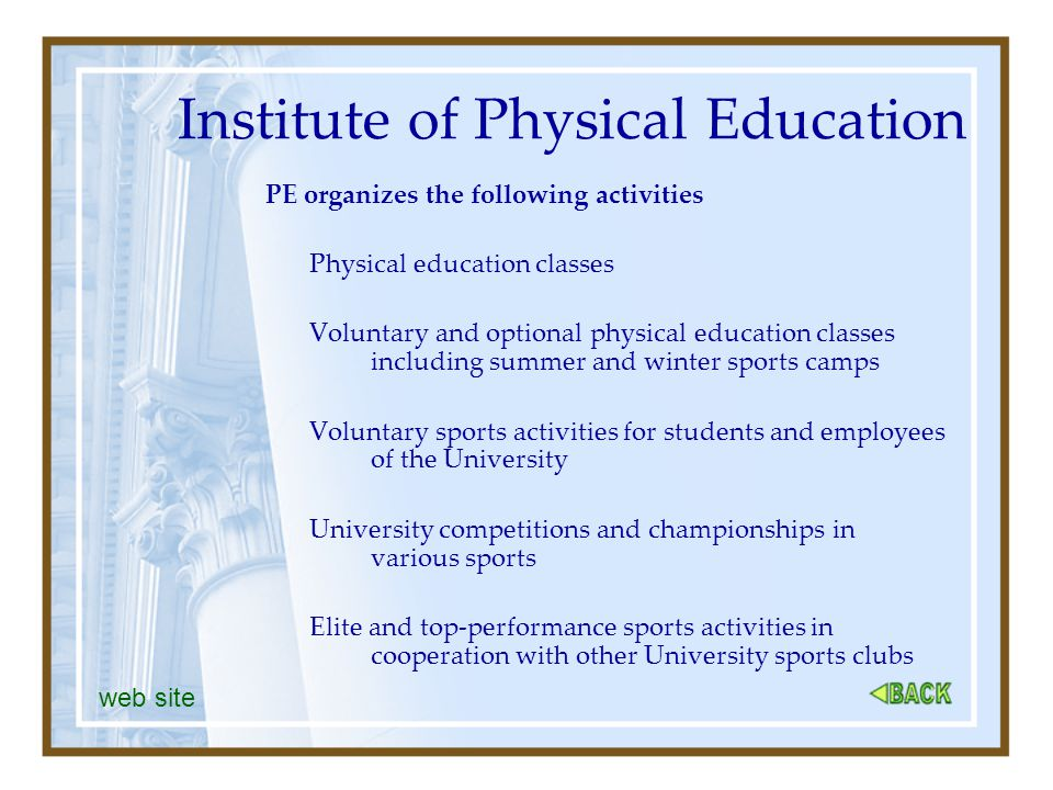 Institute of Physical Education PE organizes the following activities Physical education classes Voluntary and optional physical education classes including summer and winter sports camps Voluntary sports activities for students and employees of the University University competitions and championships in various sports Elite and top-performance sports activities in cooperation with other University sports clubs web site