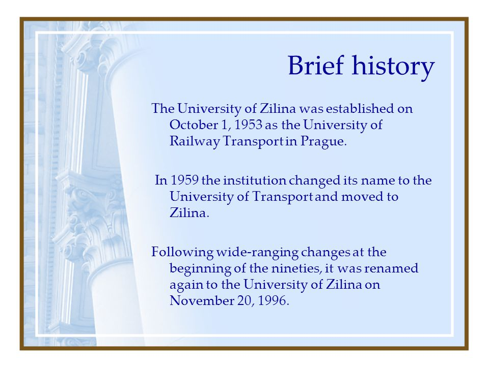 Brief history The University of Zilina was established on October 1, 1953 as the University of Railway Transport in Prague.