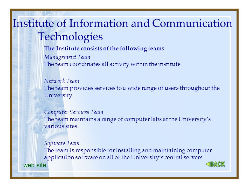 Institute of Information and Communication Technologies The Institute consists of the following teams Management Team The team coordinates all activity within the institute Network Team The team provides services to a wide range of users throughout the University.