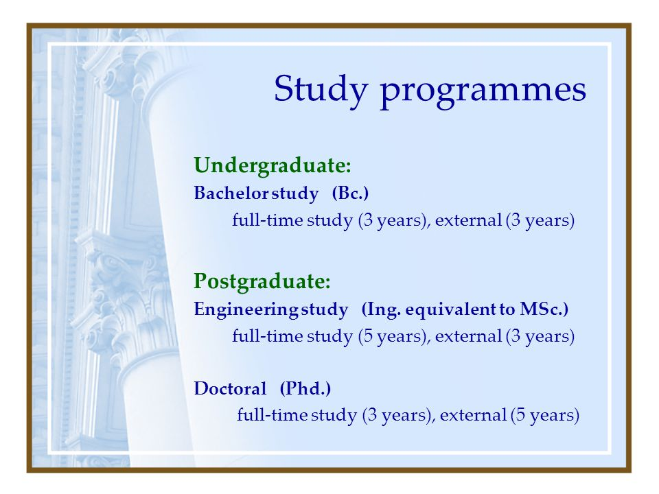 Study programmes Undergraduate: Bachelor study (Bc.) full-time study (3 years), external (3 years) Postgraduate: Engineering study (Ing.
