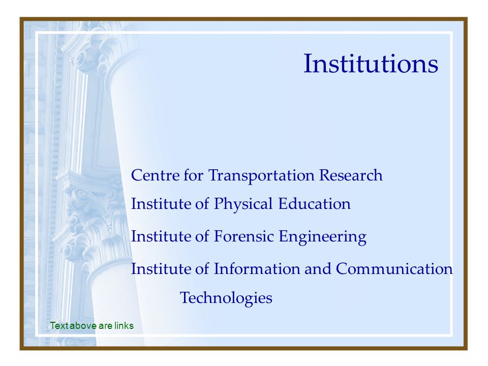 Institutions Text above are links Centre for Transportation Research Institute of Physical Education Institute of Forensic Engineering Institute of Information and Communication Technologies