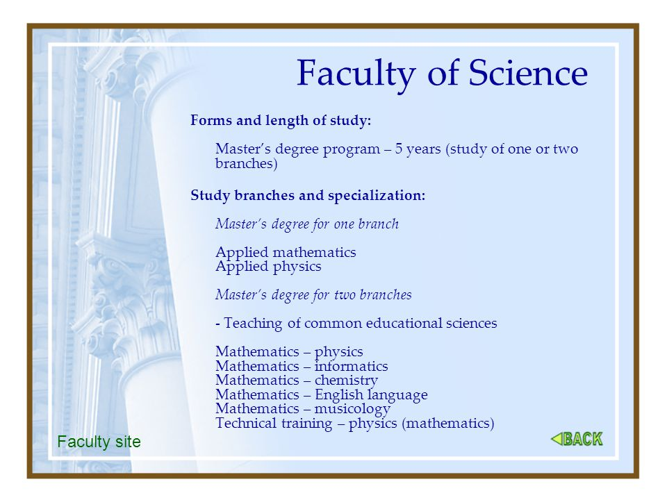 Faculty of Science Forms and length of study: Master's degree program – 5 years (study of one or two branches) Study branches and specialization: Master's degree for one branch Applied mathematics Applied physics Master's degree for two branches - Teaching of common educational sciences Mathematics – physics Mathematics – informatics Mathematics – chemistry Mathematics – English language Mathematics – musicology Technical training – physics (mathematics) Faculty site