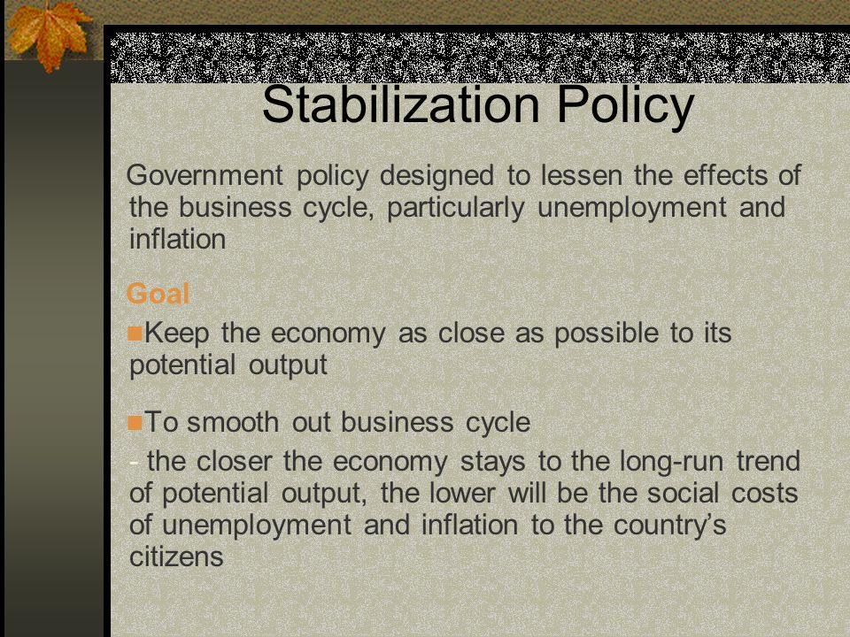 Stabilization Policy Government policy designed to lessen the effects of the business cycle, particularly unemployment and inflation Goal Keep the economy as close as possible to its potential output To smooth out business cycle - the closer the economy stays to the long-run trend of potential output, the lower will be the social costs of unemployment and inflation to the country's citizens