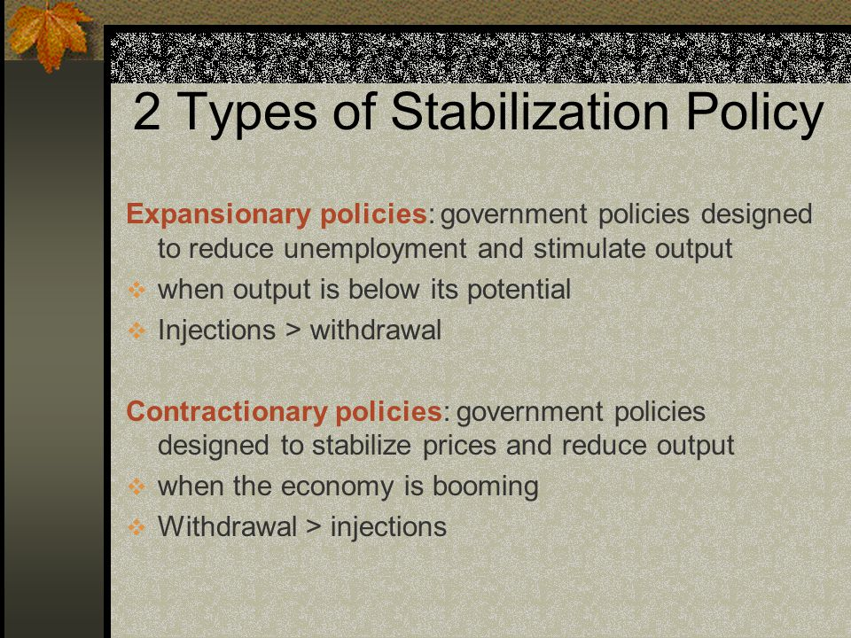 2 Types of Stabilization Policy Expansionary policies: government policies designed to reduce unemployment and stimulate output  when output is below its potential  Injections > withdrawal Contractionary policies: government policies designed to stabilize prices and reduce output  when the economy is booming  Withdrawal > injections